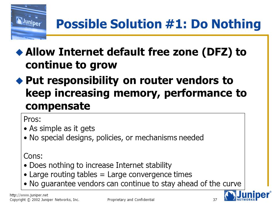 http://www.juniper.net Copyright © 2002 Juniper Networks, Inc. Proprietary and Confidential37  Allow Internet default free zone (DFZ) to continue to