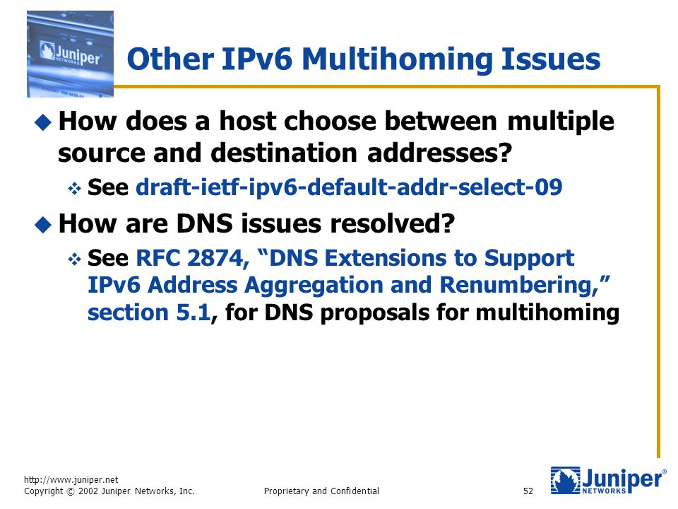 http://www.juniper.net Copyright © 2002 Juniper Networks, Inc. Proprietary and Confidential52 Other IPv6 Multihoming Issues  How does a host choose b