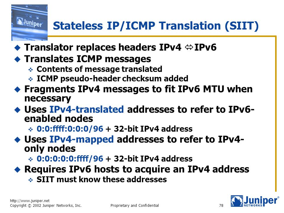 http://www.juniper.net Copyright © 2002 Juniper Networks, Inc. Proprietary and Confidential78 Stateless IP/ICMP Translation (SIIT)  Translator replac