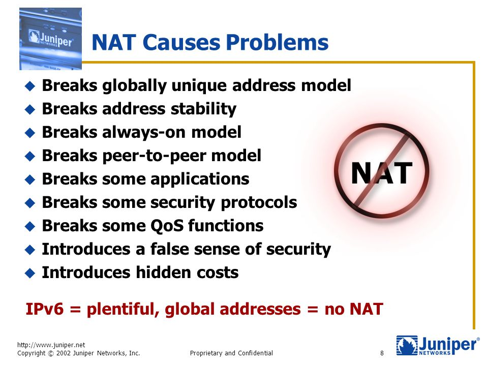 http://www.juniper.net Copyright © 2002 Juniper Networks, Inc. Proprietary and Confidential8 NAT Causes Problems  Breaks globally unique address mode