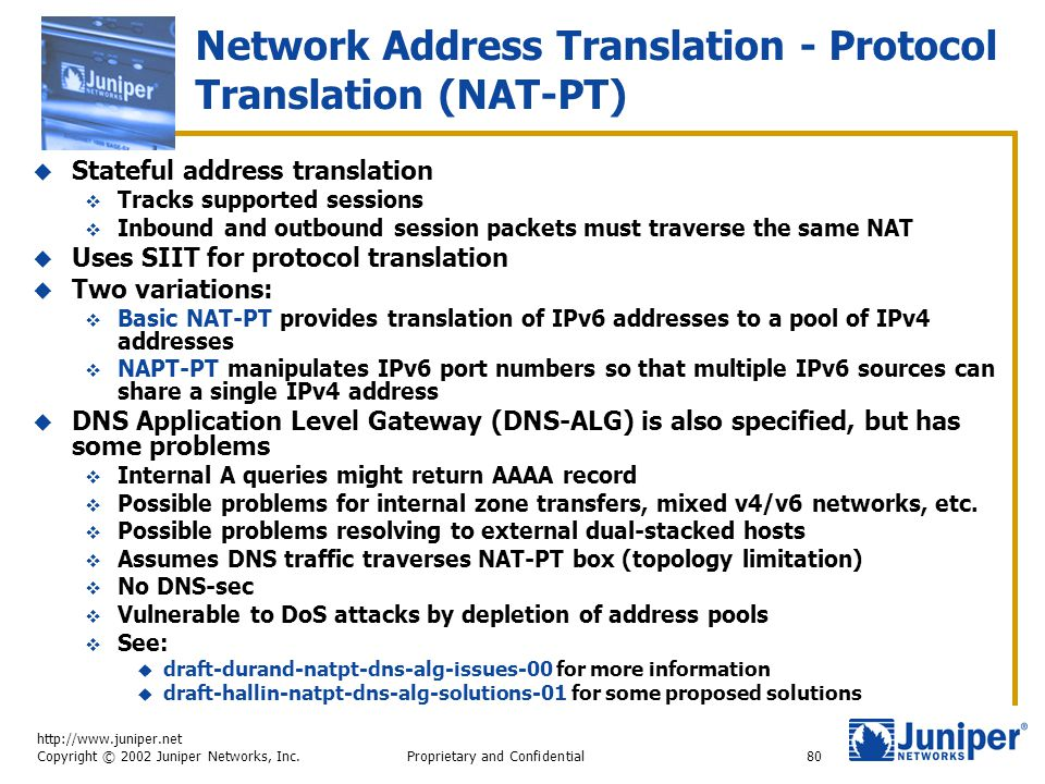 http://www.juniper.net Copyright © 2002 Juniper Networks, Inc. Proprietary and Confidential80 Network Address Translation - Protocol Translation (NAT-