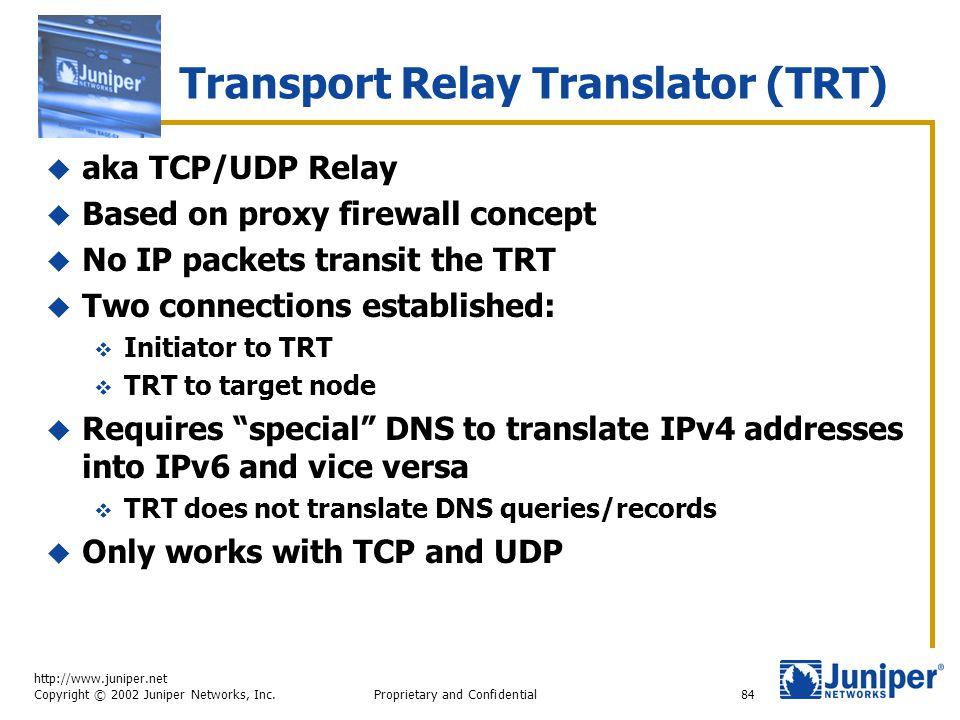 http://www.juniper.net Copyright © 2002 Juniper Networks, Inc. Proprietary and Confidential84 Transport Relay Translator (TRT)  aka TCP/UDP Relay  B