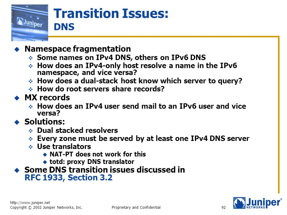 http://www.juniper.net Copyright © 2002 Juniper Networks, Inc. Proprietary and Confidential92 Transition Issues: DNS  Namespace fragmentation  Some