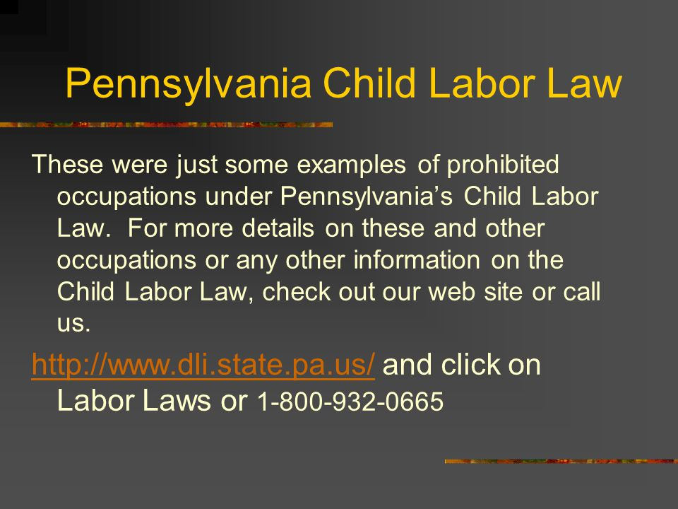 Pennsylvania Child Labor Law These were just some examples of prohibited occupations under Pennsylvania's Child Labor Law.