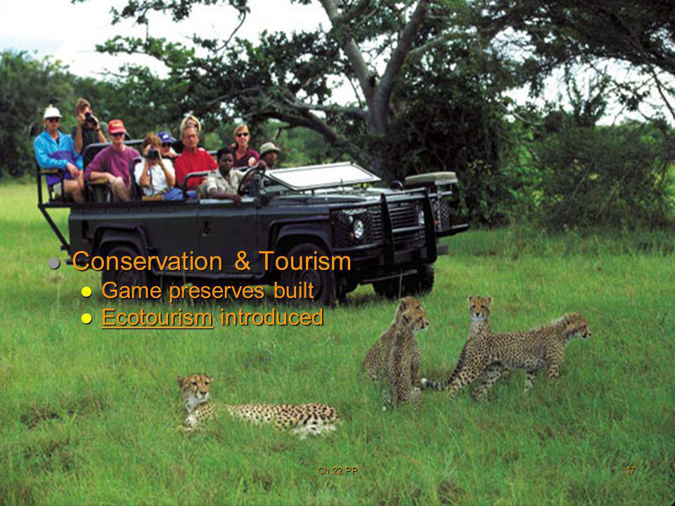 Conservation & Tourism Conservation & Tourism Game preserves built Game preserves built Ecotourism introduced Ecotourism introduced Ch 22 PP17