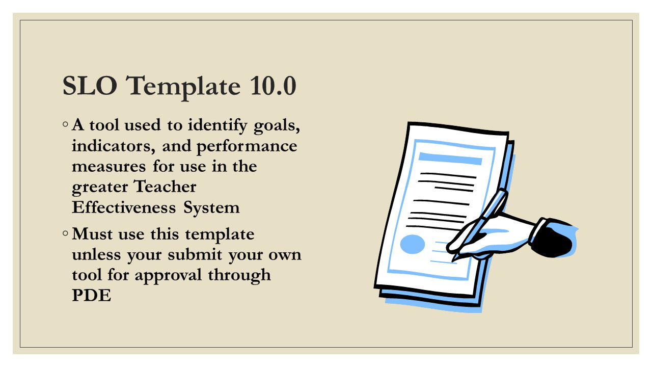 SLO Template 10.0 ◦A tool used to identify goals, indicators, and performance measures for use in the greater Teacher Effectiveness System ◦Must use this template unless your submit your own tool for approval through PDE