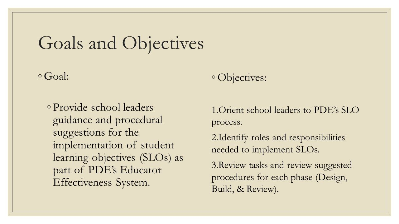 Goals and Objectives ◦Goal: ◦Provide school leaders guidance and procedural suggestions for the implementation of student learning objectives (SLOs) as part of PDE's Educator Effectiveness System.