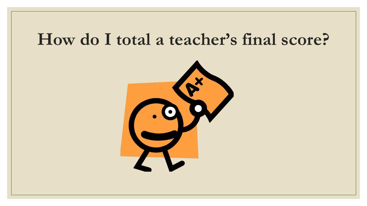 How do I total a teacher's final score?
