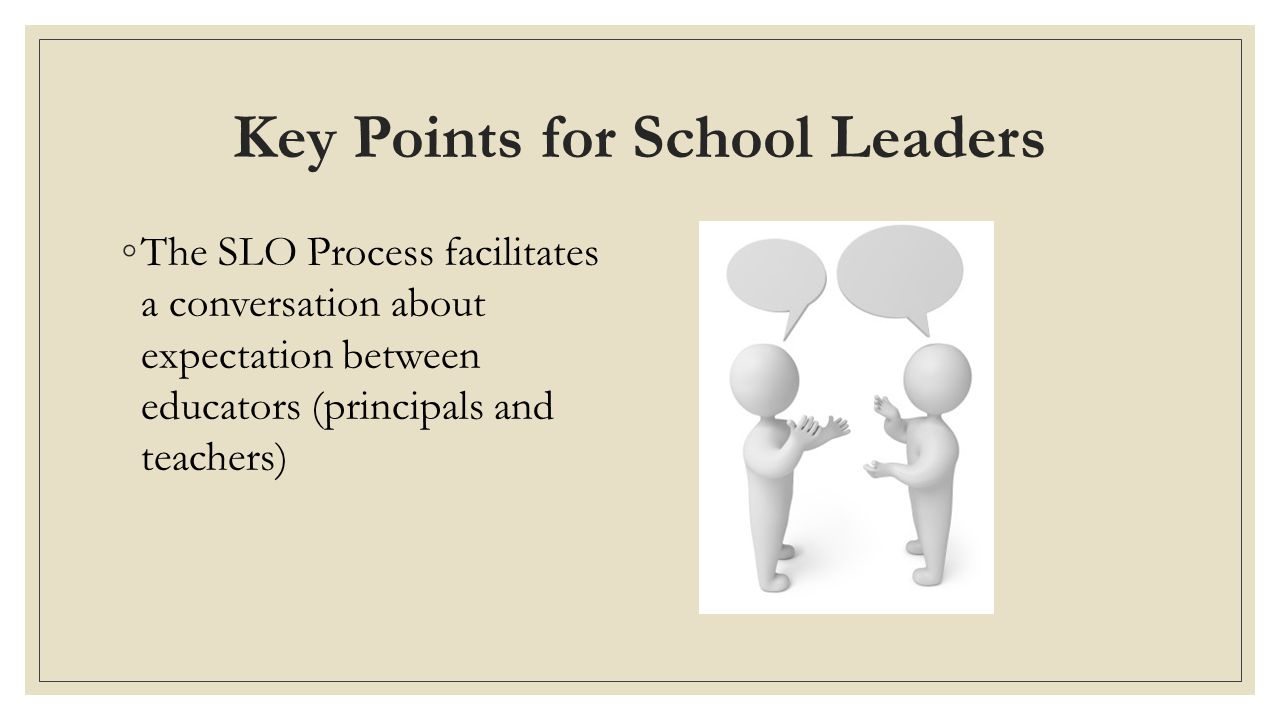 Key Points for School Leaders ◦The SLO Process facilitates a conversation about expectation between educators (principals and teachers)