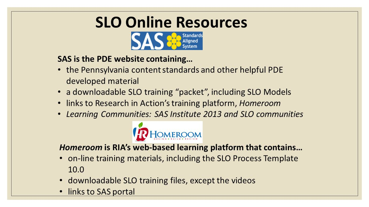 SLO Online Resources SAS is the PDE website containing… the Pennsylvania content standards and other helpful PDE developed material a downloadable SLO training packet , including SLO Models links to Research in Action's training platform, Homeroom Learning Communities: SAS Institute 2013 and SLO communities Homeroom is RIA's web-based learning platform that contains… on-line training materials, including the SLO Process Template 10.0 downloadable SLO training files, except the videos links to SAS portal