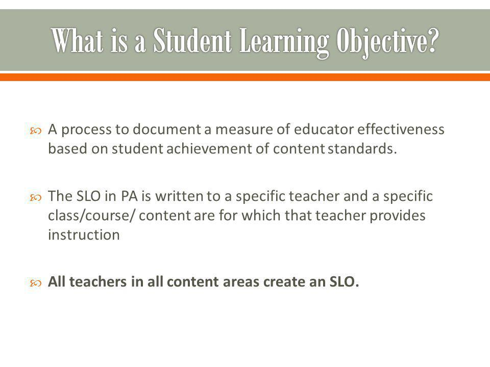  A process to document a measure of educator effectiveness based on student achievement of content standards.  The SLO in PA is written to a specifi