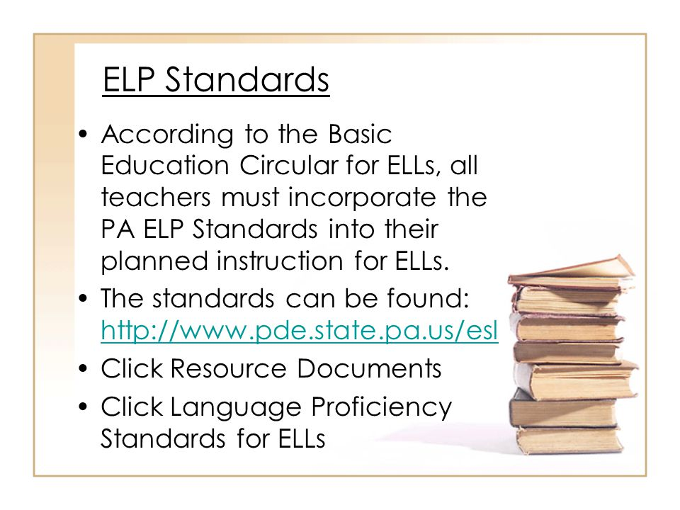 ELP Standards Teachers with ELLs in their regular content area classes need to be using the ELP standards as an overlay to the Pennsylvania Academic Standards that they already use to plan for instruction.