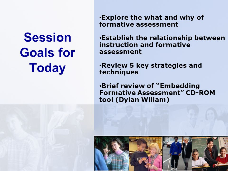 Session Goals for Today Explore the what and why of formative assessment Establish the relationship between instruction and formative assessment Review 5 key strategies and techniques Brief review of Embedding Formative Assessment CD-ROM tool (Dylan Wiliam)