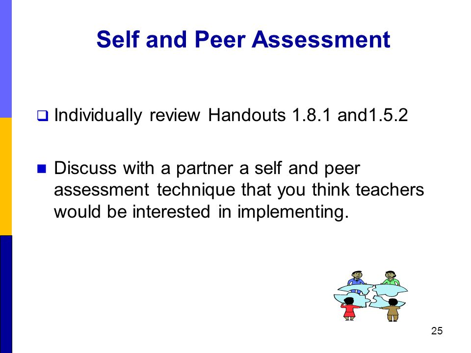 Self and Peer Assessment  Individually review Handouts 1.8.1 and1.5.2 Discuss with a partner a self and peer assessment technique that you think teachers would be interested in implementing.