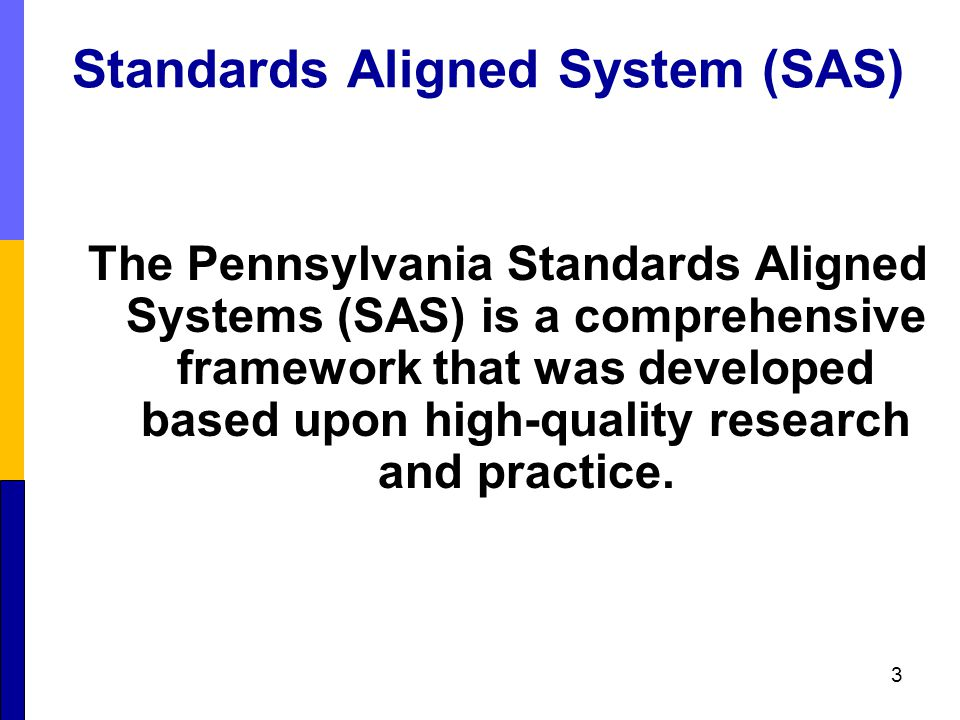 Standards Aligned System (SAS) The Pennsylvania Standards Aligned Systems (SAS) is a comprehensive framework that was developed based upon high-quality research and practice.