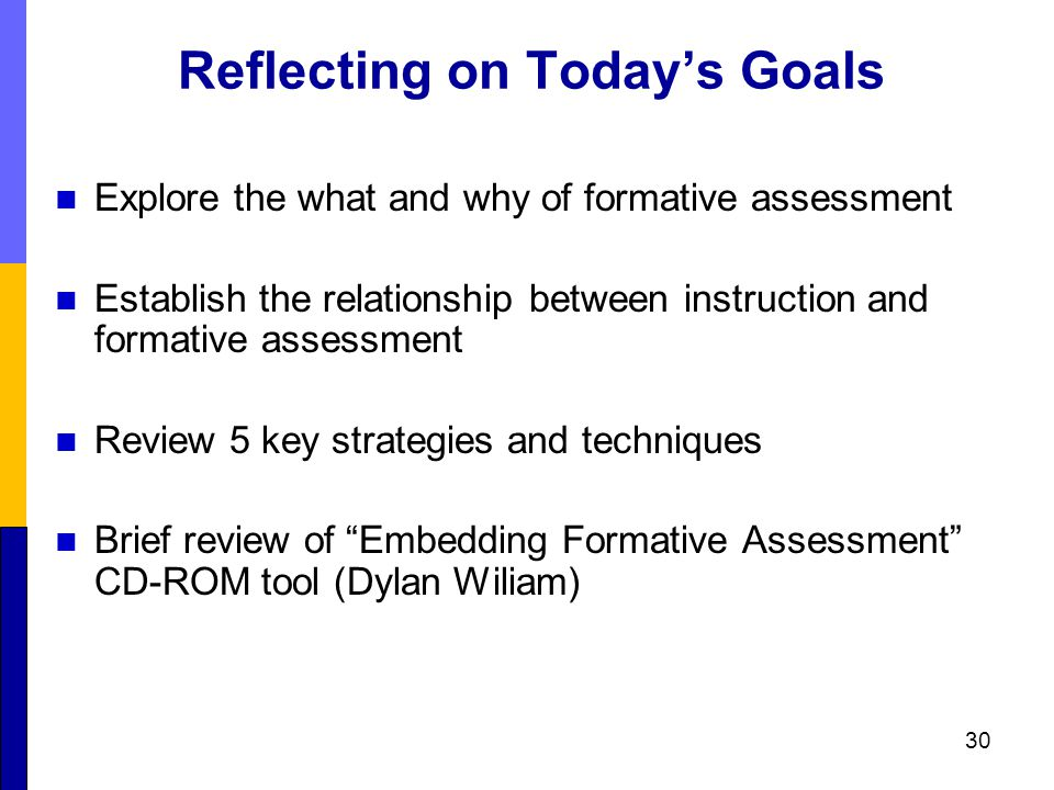 Reflecting on Today's Goals Explore the what and why of formative assessment Establish the relationship between instruction and formative assessment Review 5 key strategies and techniques Brief review of Embedding Formative Assessment CD-ROM tool (Dylan Wiliam) 30