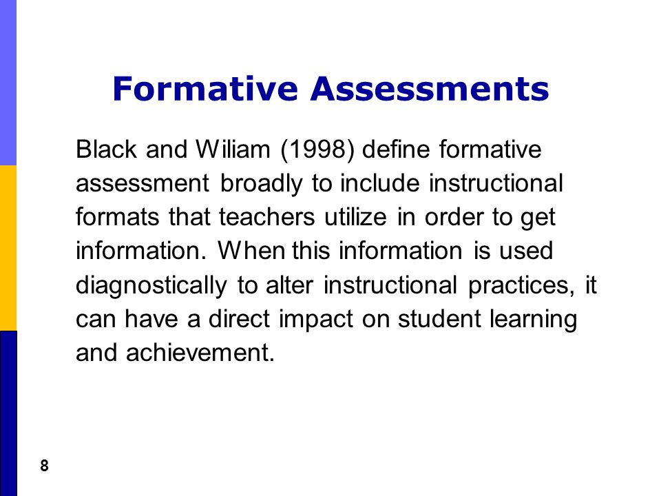 8 Formative Assessments Black and Wiliam (1998) define formative assessment broadly to include instructional formats that teachers utilize in order to get information.