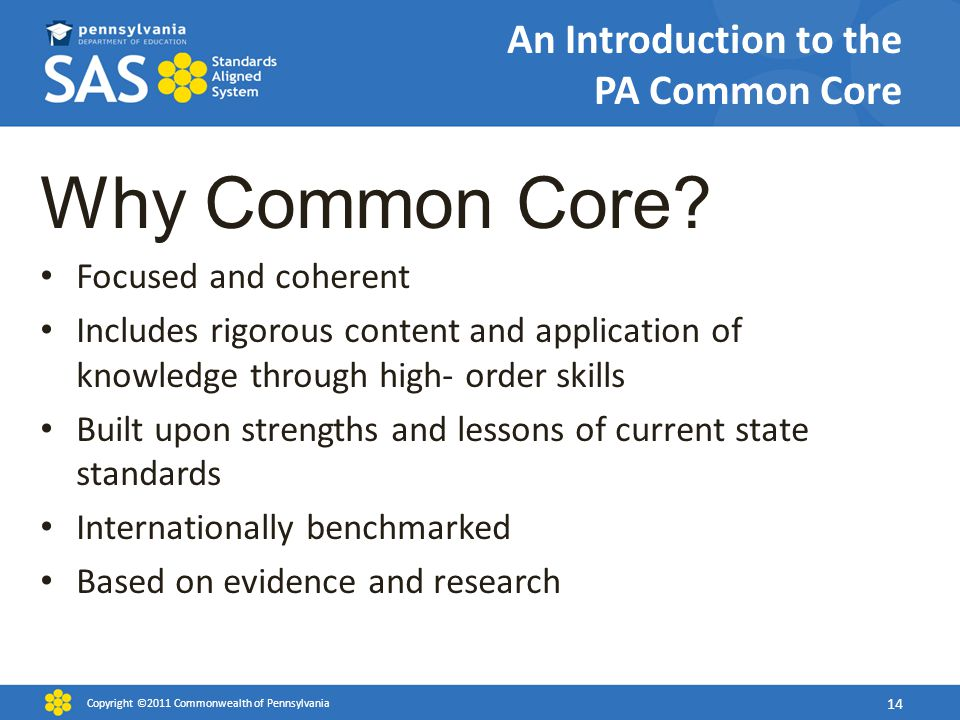 An Introduction to the PA Common Core Why Common Core? Focused and coherent Includes rigorous content and application of knowledge through high- order