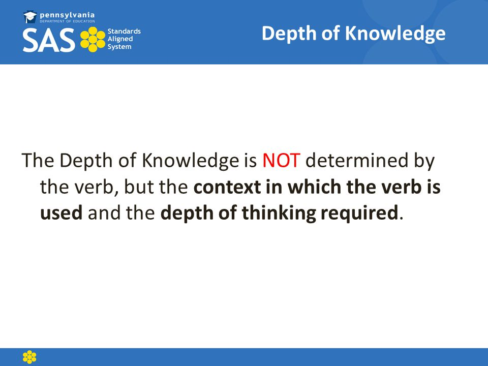 Depth of Knowledge The Depth of Knowledge is NOT determined by the verb, but the context in which the verb is used and the depth of thinking required.
