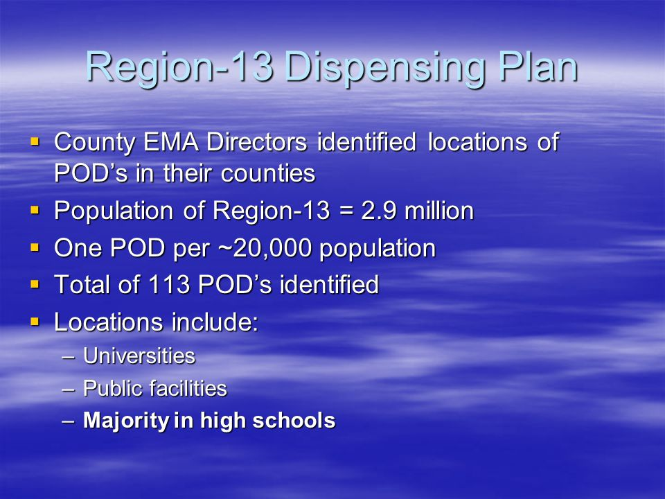 Region-13 Dispensing Plan  County EMA Directors identified locations of POD's in their counties  Population of Region-13 = 2.9 million  One POD per ~20,000 population  Total of 113 POD's identified  Locations include: –Universities –Public facilities –Majority in high schools