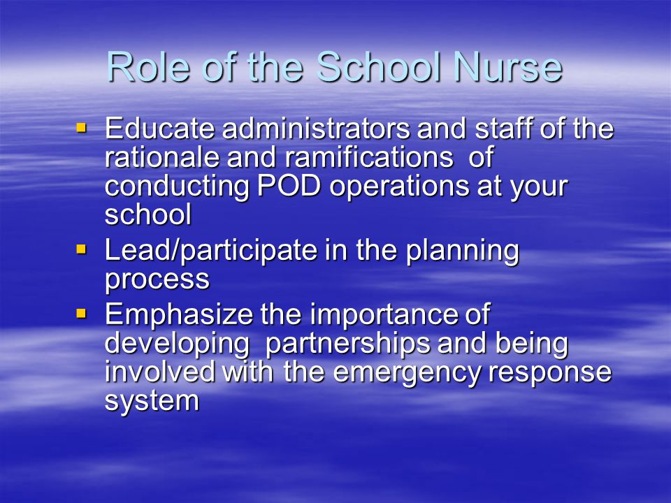 Role of the School Nurse  Educate administrators and staff of the rationale and ramifications of conducting POD operations at your school  Lead/participate in the planning process  Emphasize the importance of developing partnerships and being involved with the emergency response system