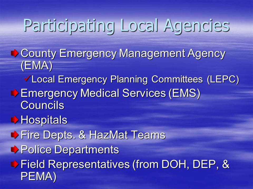 Participating Local Agencies County Emergency Management Agency (EMA) Local Emergency Planning Committees (LEPC) Local Emergency Planning Committees (LEPC) Emergency Medical Services (EMS) Councils Hospitals Fire Depts.