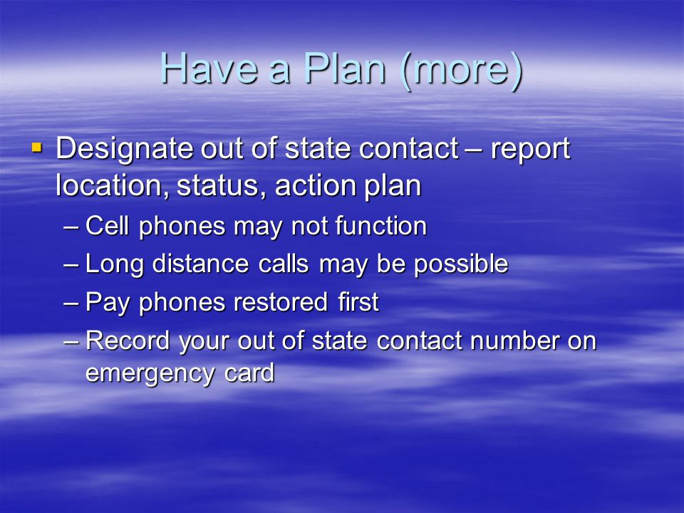 Have a Plan (more)  Designate out of state contact – report location, status, action plan –Cell phones may not function –Long distance calls may be possible –Pay phones restored first –Record your out of state contact number on emergency card