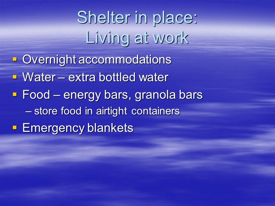 Shelter in place: Living at work  Overnight accommodations  Water – extra bottled water  Food – energy bars, granola bars –store food in airtight containers  Emergency blankets