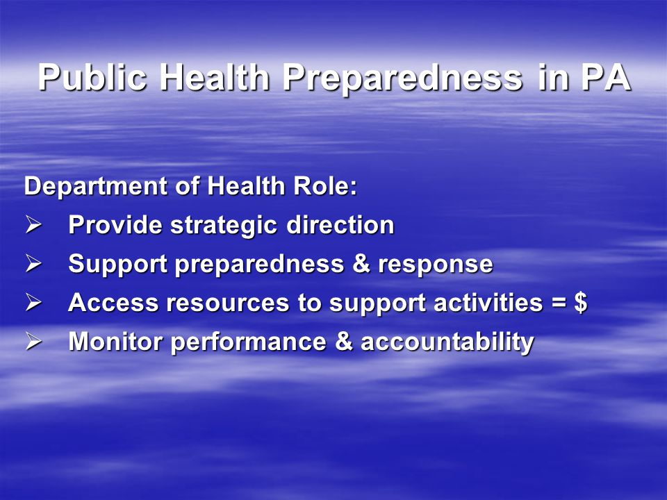 Department of Health Role:  Provide strategic direction  Support preparedness & response  Access resources to support activities = $  Monitor performance & accountability Public Health Preparedness in PA