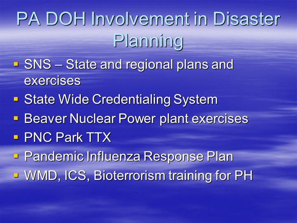 PA DOH Involvement in Disaster Planning  SNS – State and regional plans and exercises  State Wide Credentialing System  Beaver Nuclear Power plant exercises  PNC Park TTX  Pandemic Influenza Response Plan  WMD, ICS, Bioterrorism training for PH