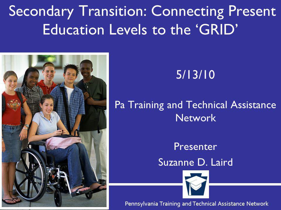 Pennsylvania Training and Technical Assistance Network Secondary Transition: Connecting Present Education Levels to the 'GRID' 5/13/10 Pa Training and Technical Assistance Network Presenter Suzanne D.