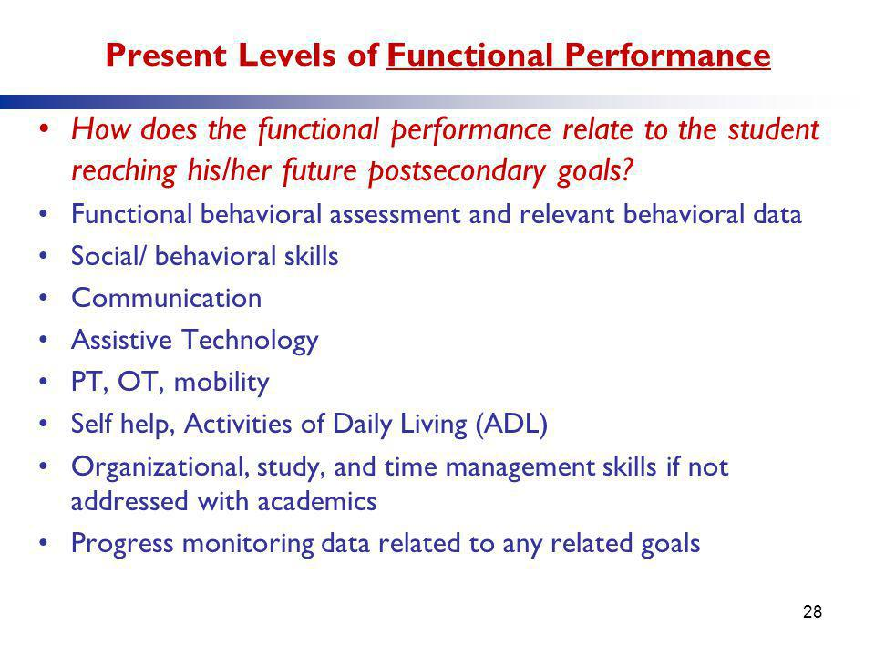 Present Levels of Functional Performance How does the functional performance relate to the student reaching his/her future postsecondary goals? Functi