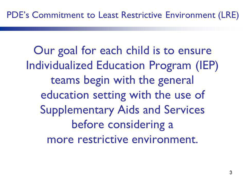 PDE's Commitment to Least Restrictive Environment (LRE) Our goal for each child is to ensure Individualized Education Program (IEP) teams begin with t