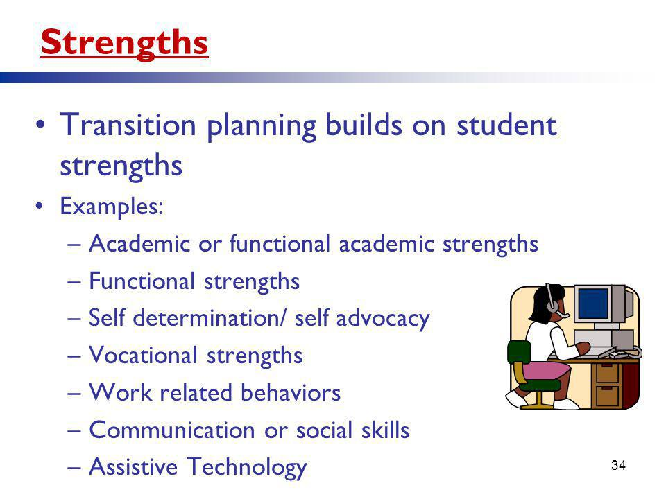 Strengths Transition planning builds on student strengths Examples: –Academic or functional academic strengths –Functional strengths –Self determination/ self advocacy –Vocational strengths –Work related behaviors –Communication or social skills –Assistive Technology 34
