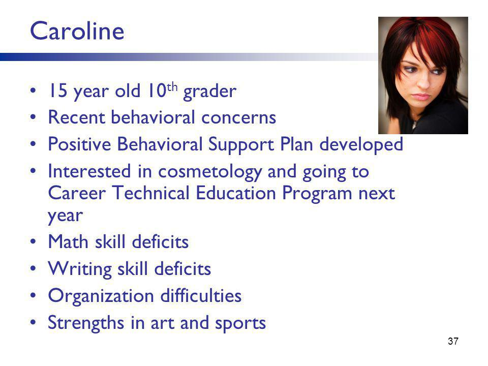 Caroline 15 year old 10 th grader Recent behavioral concerns Positive Behavioral Support Plan developed Interested in cosmetology and going to Career