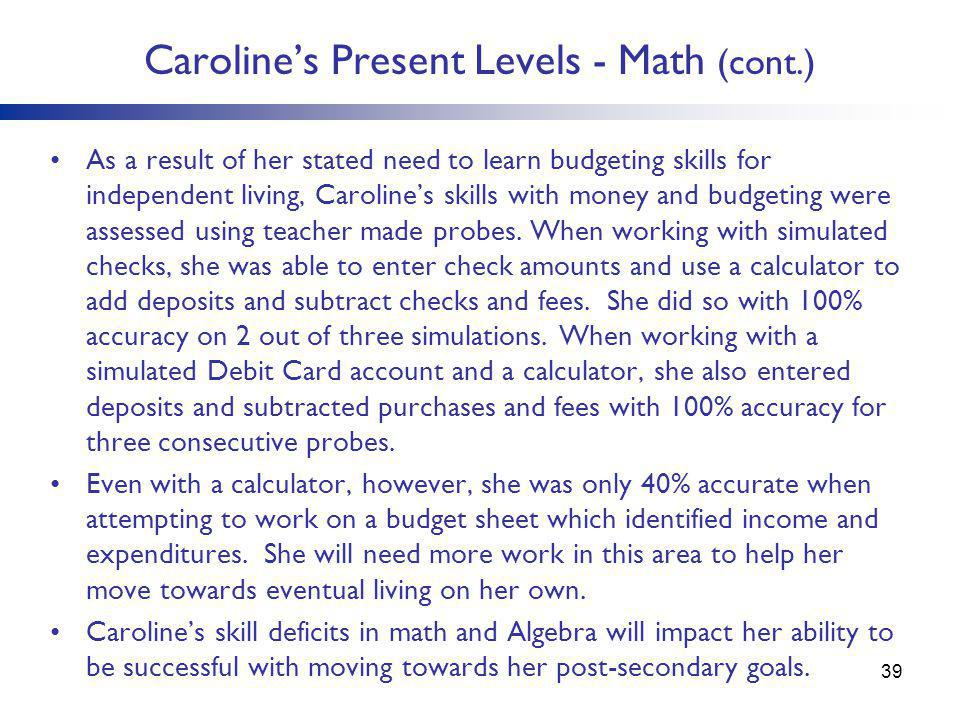 Caroline's Present Levels - Math (cont.) As a result of her stated need to learn budgeting skills for independent living, Caroline's skills with money