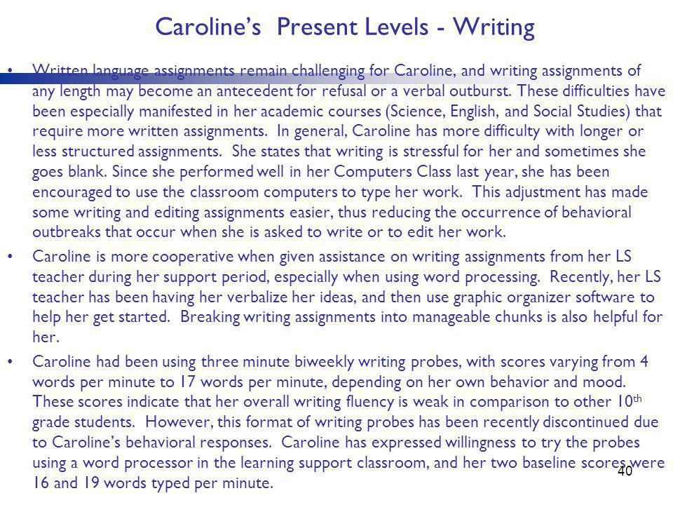 Caroline's Present Levels - Writing Written language assignments remain challenging for Caroline, and writing assignments of any length may become an