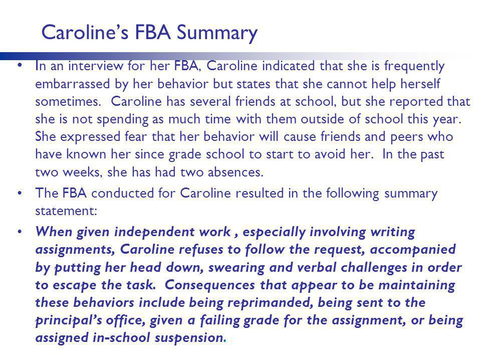 Caroline's FBA Summary I n an interview for her FBA, Caroline indicated that she is frequently embarrassed by her behavior but states that she cannot help herself sometimes.