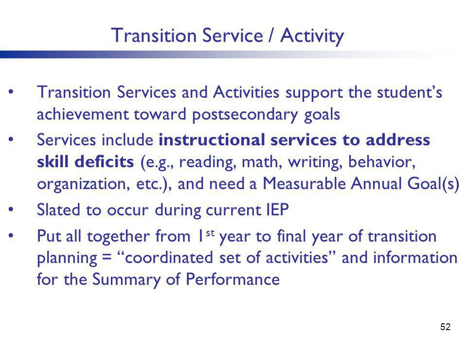 Transition Service / Activity Transition Services and Activities support the student's achievement toward postsecondary goals Services include instructional services to address skill deficits (e.g., reading, math, writing, behavior, organization, etc.), and need a Measurable Annual Goal(s) Slated to occur during current IEP Put all together from 1 st year to final year of transition planning = coordinated set of activities and information for the Summary of Performance 52