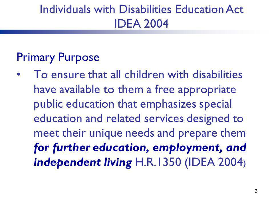 Primary Purpose To ensure that all children with disabilities have available to them a free appropriate public education that emphasizes special education and related services designed to meet their unique needs and prepare them for further education, employment, and independent living H.R.1350 (IDEA 2004 ) Individuals with Disabilities Education Act IDEA 2004 6