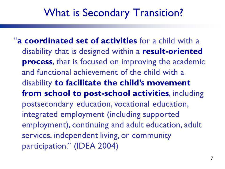 """What is Secondary Transition? """"a coordinated set of activities for a child with a disability that is designed within a result-oriented process, that i"""