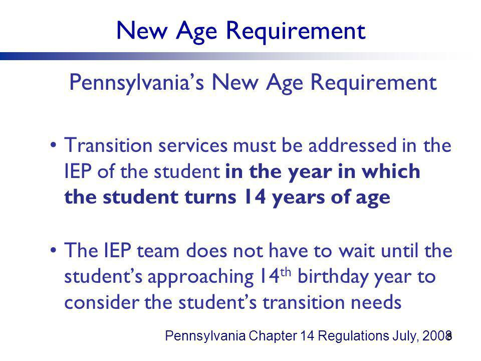 New Age Requirement Pennsylvania's New Age Requirement Transition services must be addressed in the IEP of the student in the year in which the student turns 14 years of age The IEP team does not have to wait until the student's approaching 14 th birthday year to consider the student's transition needs Pennsylvania Chapter 14 Regulations July, 2008 8