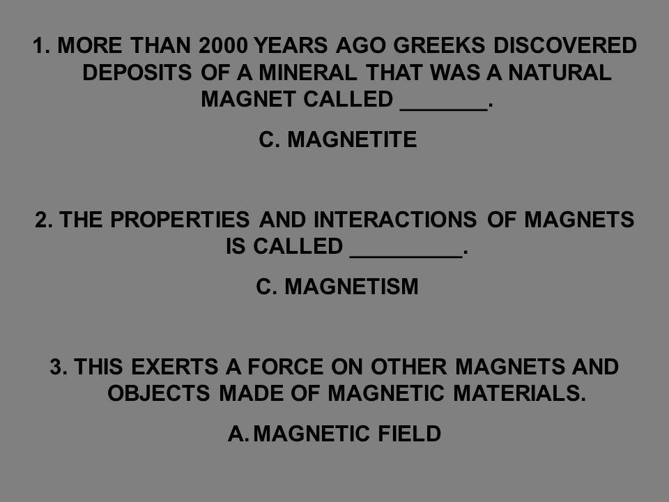 1.MORE THAN 2000 YEARS AGO GREEKS DISCOVERED DEPOSITS OF A MINERAL THAT WAS A NATURAL MAGNET CALLED _______. C. MAGNETITE 2. THE PROPERTIES AND INTERA