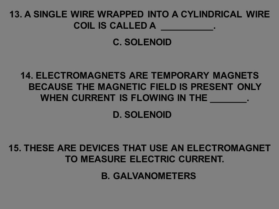 13. A SINGLE WIRE WRAPPED INTO A CYLINDRICAL WIRE COIL IS CALLED A __________. C. SOLENOID 14. ELECTROMAGNETS ARE TEMPORARY MAGNETS BECAUSE THE MAGNET