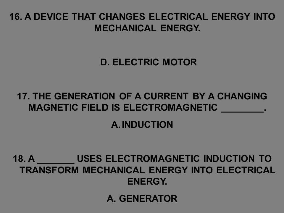 16. A DEVICE THAT CHANGES ELECTRICAL ENERGY INTO MECHANICAL ENERGY. D. ELECTRIC MOTOR 17. THE GENERATION OF A CURRENT BY A CHANGING MAGNETIC FIELD IS