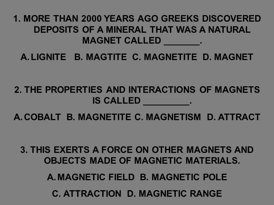 1.MORE THAN 2000 YEARS AGO GREEKS DISCOVERED DEPOSITS OF A MINERAL THAT WAS A NATURAL MAGNET CALLED _______. A.LIGNITE B. MAGTITE C. MAGNETITE D. MAGN