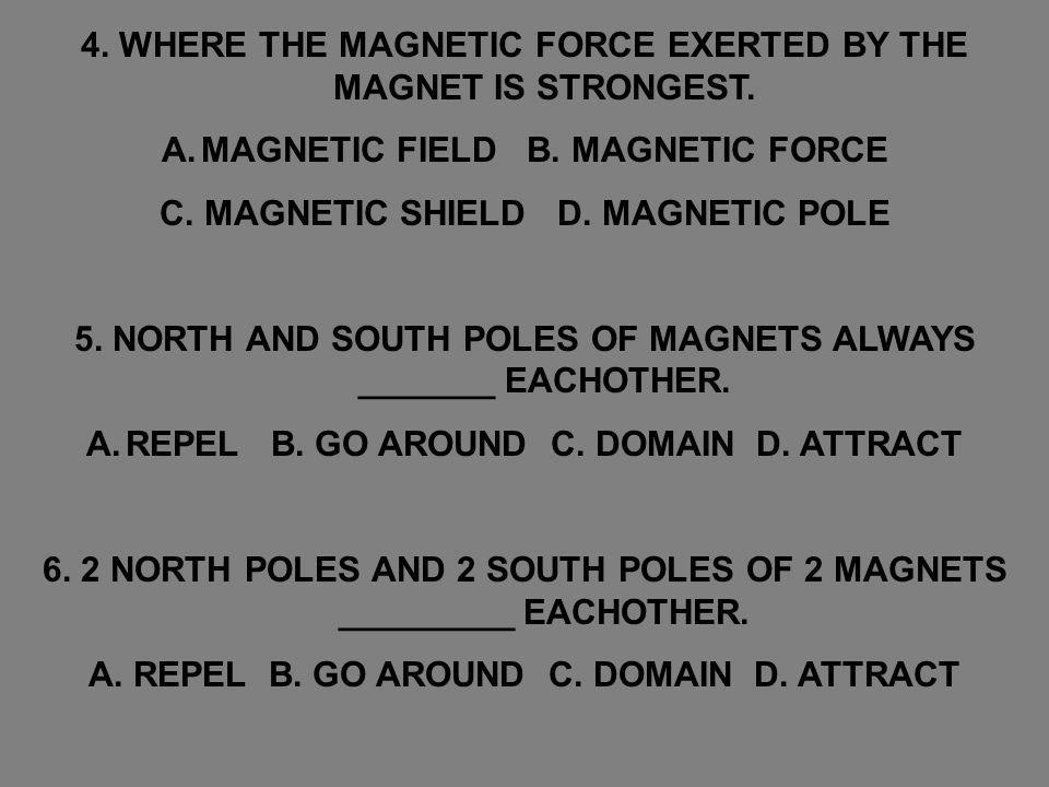 4. WHERE THE MAGNETIC FORCE EXERTED BY THE MAGNET IS STRONGEST. A.MAGNETIC FIELD B. MAGNETIC FORCE C. MAGNETIC SHIELD D. MAGNETIC POLE 5. NORTH AND SO