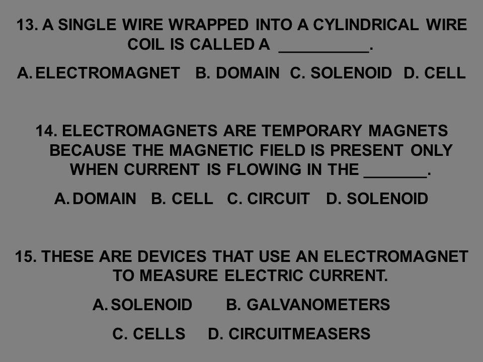 13. A SINGLE WIRE WRAPPED INTO A CYLINDRICAL WIRE COIL IS CALLED A __________. A.ELECTROMAGNET B. DOMAIN C. SOLENOID D. CELL 14. ELECTROMAGNETS ARE TE