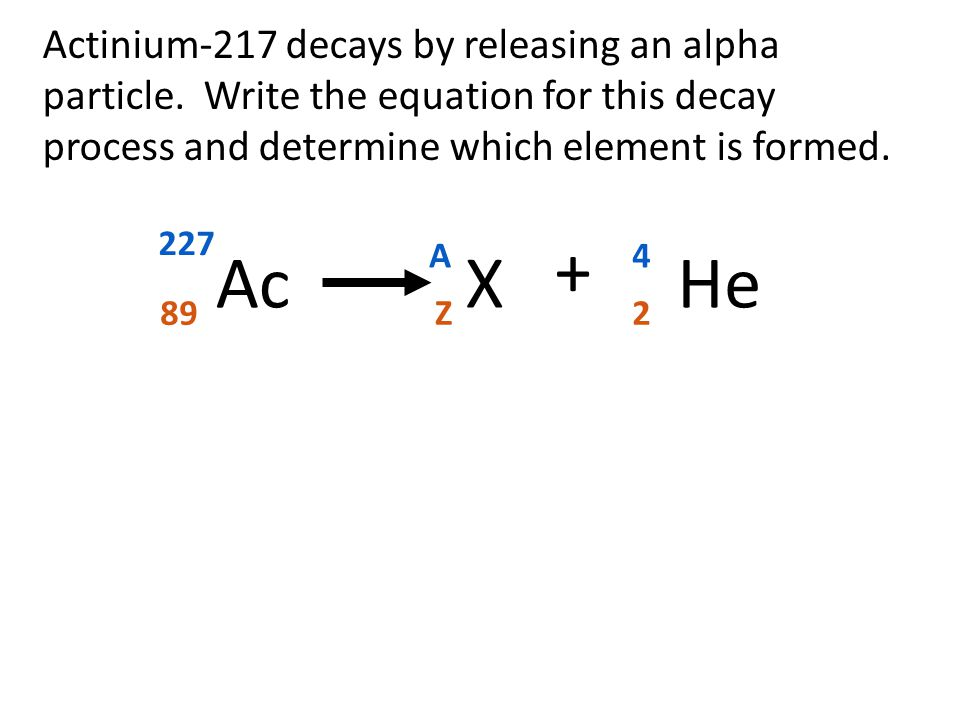 Actinium-217 decays by releasing an alpha particle. Write the equation for this decay process and determine which element is formed. 227 89 + Ac 4 He