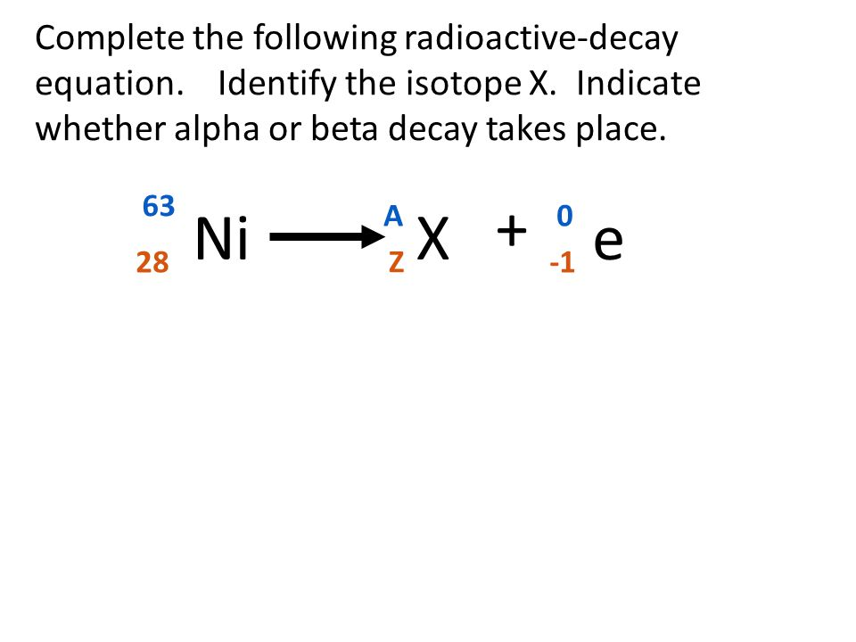 Complete the following radioactive-decay equation. Identify the isotope X. Indicate whether alpha or beta decay takes place. 63 28 + Ni 0 e A Z X